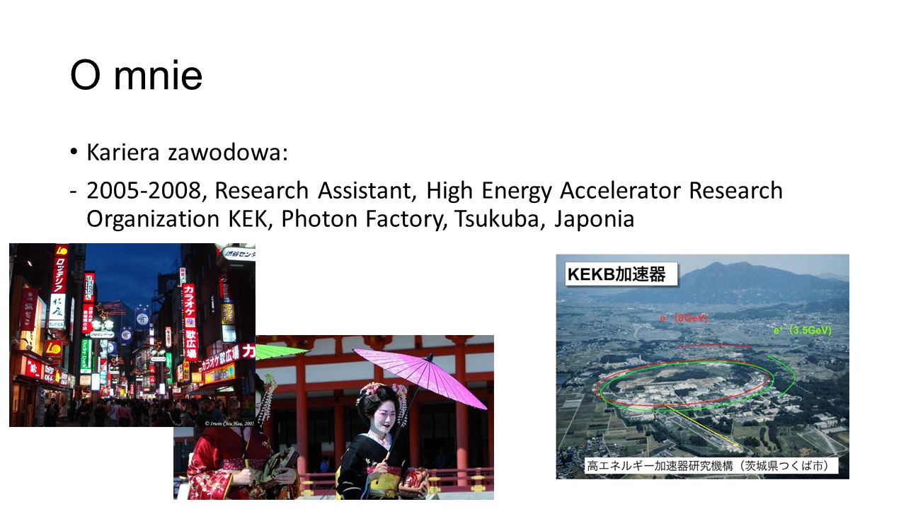 O mnie Kariera zawodowa: -2005-2008, Research Assistant, High Energy Accelerator Research Organization KEK, Photon Factory, Tsukuba, Japonia