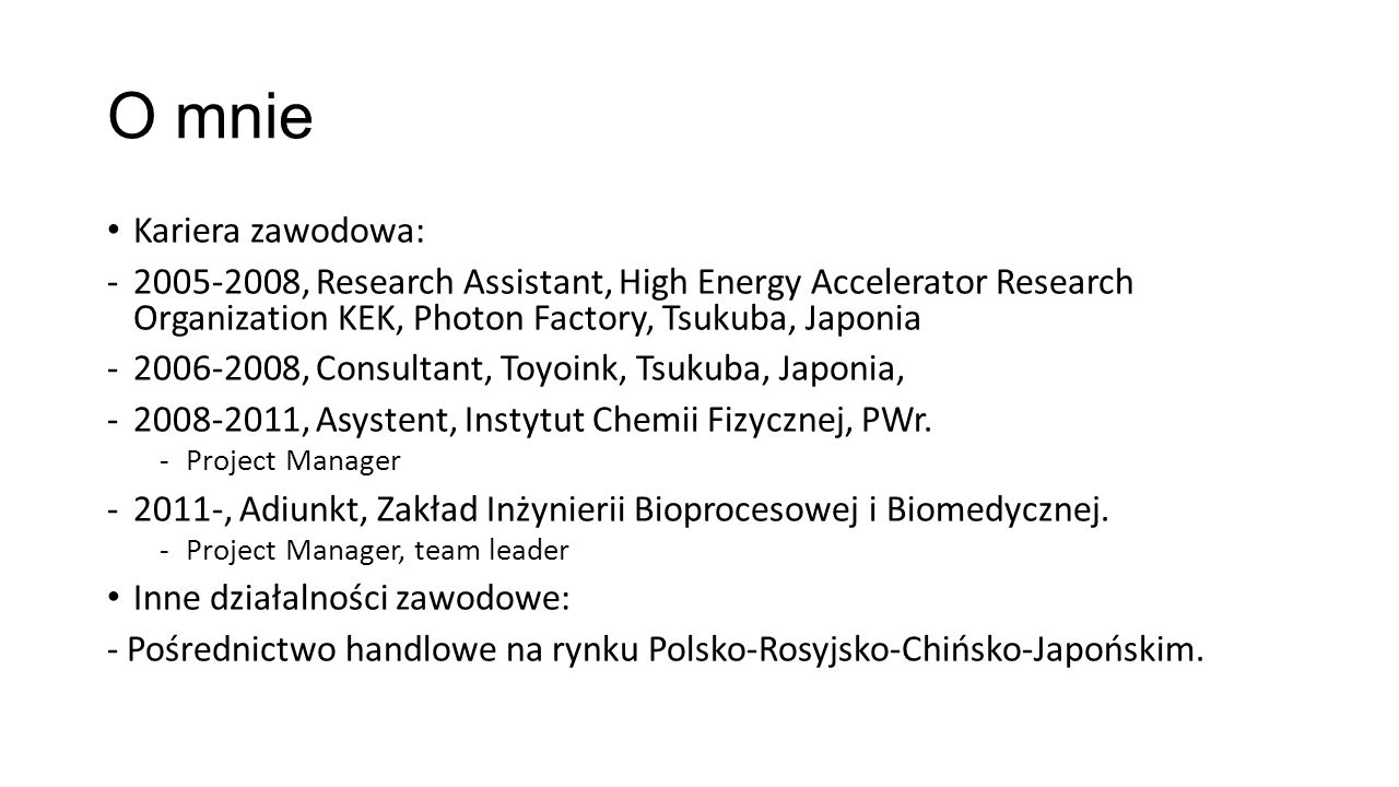 O mnie Kariera zawodowa: -2005-2008, Research Assistant, High Energy Accelerator Research Organization KEK, Photon Factory, Tsukuba, Japonia -2006-200