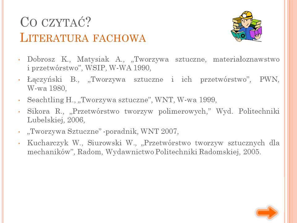 """Dobrosz K., Matysiak A., """"Tworzywa sztuczne, materiałoznawstwo i przetwórstwo , WSIP, W-WA 1990, Łączyński B., """"Tworzywa sztuczne i ich przetwórstwo , PWN, W-wa 1980, Seachtling H., """"Tworzywa sztuczne , WNT, W-wa 1999, Sikora R., """"Przetwórstwo tworzyw polimerowych, Wyd."""