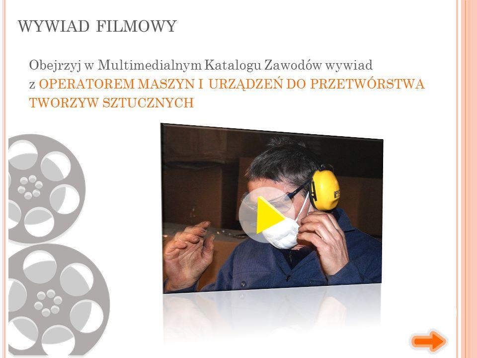 WYWIAD FILMOWY Obejrzyj w Multimedialnym Katalogu Zawodów wywiad z OPERATOREM MASZYN I URZĄDZEŃ DO PRZETWÓRSTWA TWORZYW SZTUCZNYCH