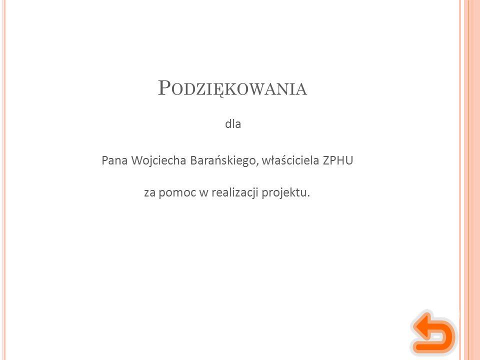 P ODZIĘKOWANIA Pana Wojciecha Barańskiego, właściciela ZPHU za pomoc w realizacji projektu. dla