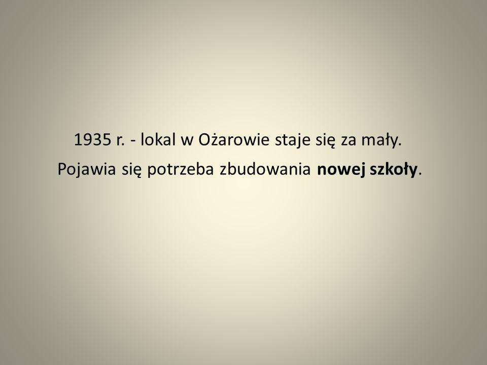 1935 r. - lokal w Ożarowie staje się za mały. Pojawia się potrzeba zbudowania nowej szkoły.
