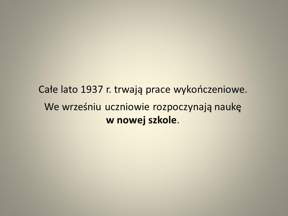 Całe lato 1937 r. trwają prace wykończeniowe. We wrześniu uczniowie rozpoczynają naukę w nowej szkole.