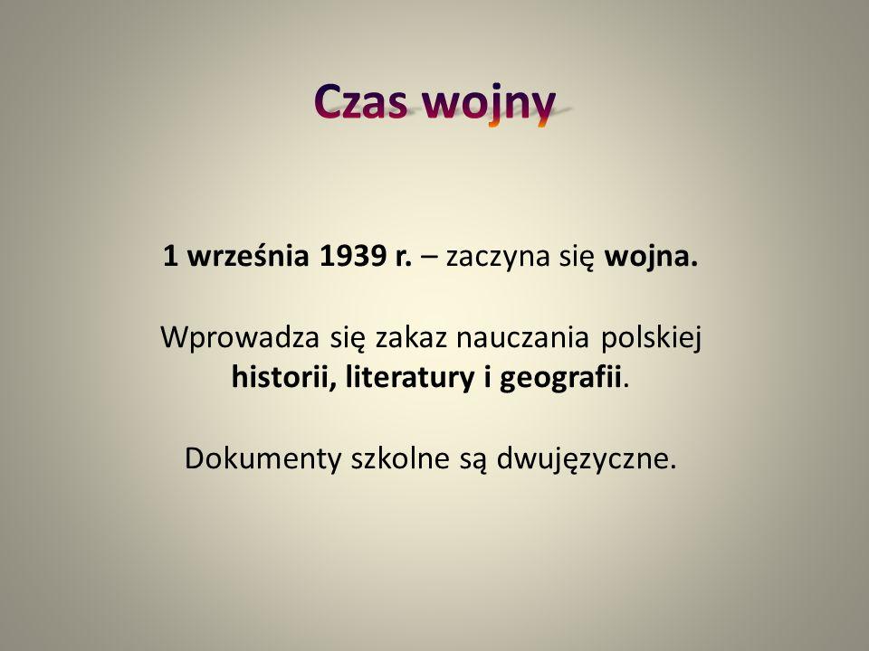 1 września 1939 r. – zaczyna się wojna. Wprowadza się zakaz nauczania polskiej historii, literatury i geografii. Dokumenty szkolne są dwujęzyczne.