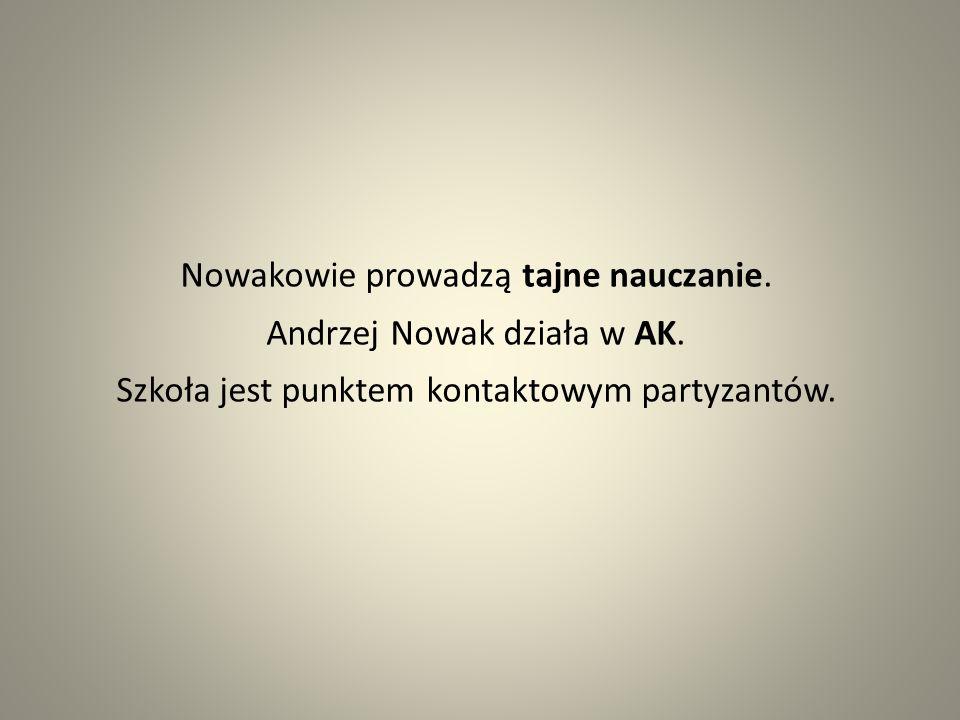 Nowakowie prowadzą tajne nauczanie. Andrzej Nowak działa w AK. Szkoła jest punktem kontaktowym partyzantów.