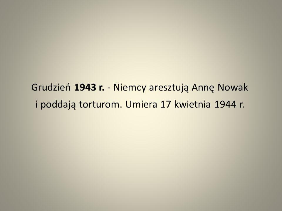 Grudzień 1943 r. - Niemcy aresztują Annę Nowak i poddają torturom. Umiera 17 kwietnia 1944 r.