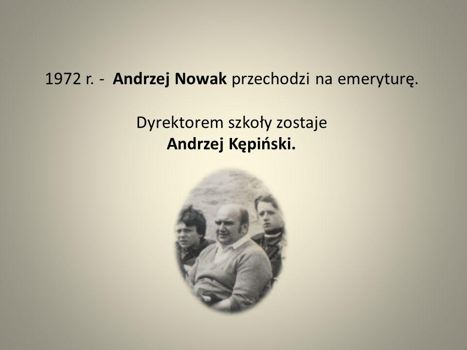 1972 r. - Andrzej Nowak przechodzi na emeryturę. Dyrektorem szkoły zostaje Andrzej Kępiński.