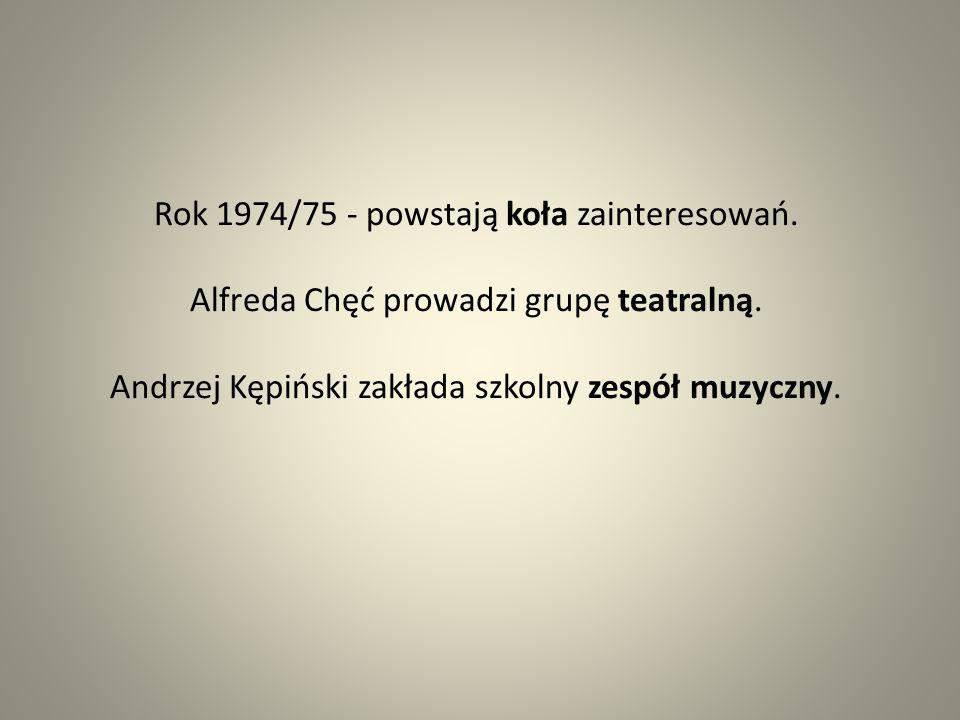 Rok 1974/75 - powstają koła zainteresowań. Alfreda Chęć prowadzi grupę teatralną. Andrzej Kępiński zakłada szkolny zespół muzyczny.