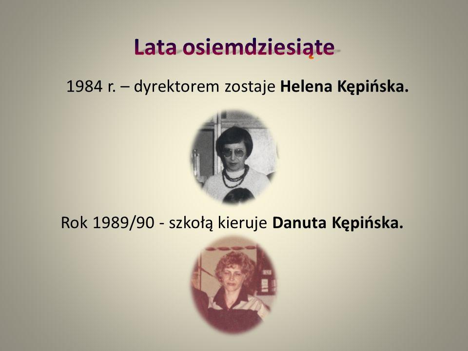 1984 r. – dyrektorem zostaje Helena Kępińska. Rok 1989/90 - szkołą kieruje Danuta Kępińska.