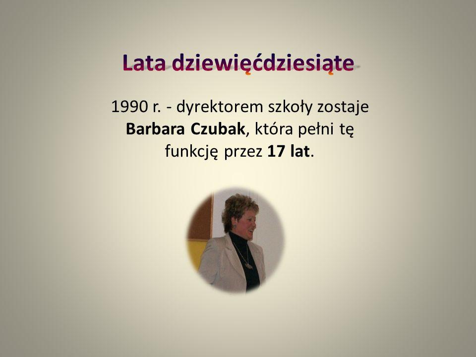 1990 r. - dyrektorem szkoły zostaje Barbara Czubak, która pełni tę funkcję przez 17 lat.