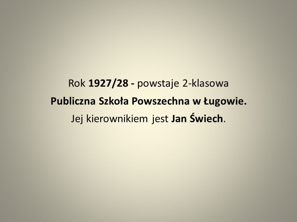 Rok 1927/28 - powstaje 2-klasowa Publiczna Szkoła Powszechna w Ługowie. Jej kierownikiem jest Jan Świech.