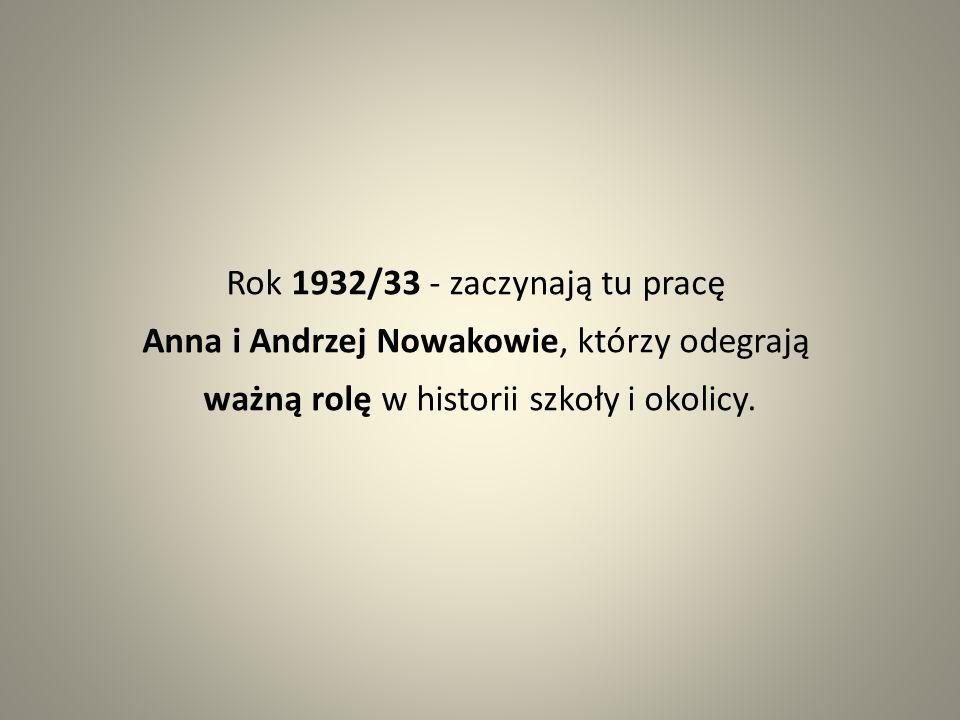Rok 1932/33 - zaczynają tu pracę Anna i Andrzej Nowakowie, którzy odegrają ważną rolę w historii szkoły i okolicy.