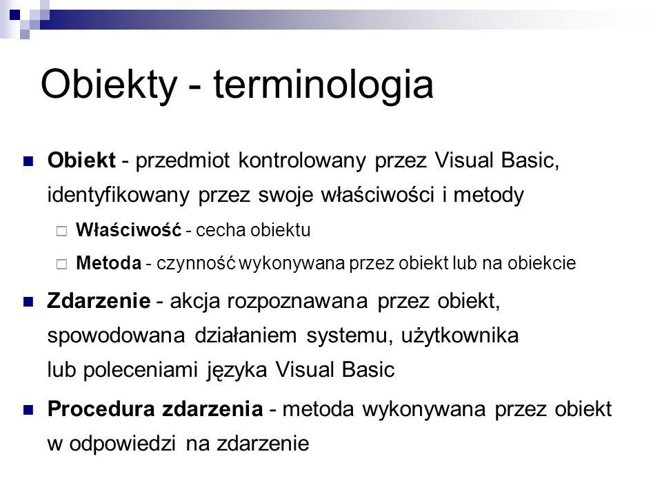 Obiekty - terminologia Obiekt - przedmiot kontrolowany przez Visual Basic, identyfikowany przez swoje właściwości i metody  Właściwość - cecha obiektu  Metoda - czynność wykonywana przez obiekt lub na obiekcie Zdarzenie - akcja rozpoznawana przez obiekt, spowodowana działaniem systemu, użytkownika lub poleceniami języka Visual Basic Procedura zdarzenia - metoda wykonywana przez obiekt w odpowiedzi na zdarzenie