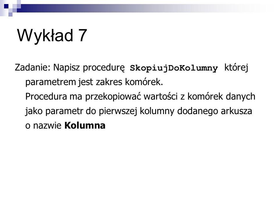 Wykład 7 Zadanie: Napisz procedurę SkopiujDoKolumny której parametrem jest zakres komórek.