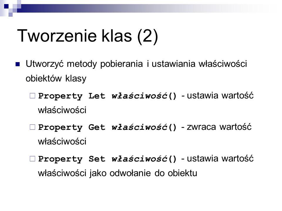 Tworzenie klas (2) Utworzyć metody pobierania i ustawiania właściwości obiektów klasy  Property Let właściwość() - ustawia wartość właściwości  Property Get właściwość() - zwraca wartość właściwości  Property Set właściwość() - ustawia wartość właściwości jako odwołanie do obiektu