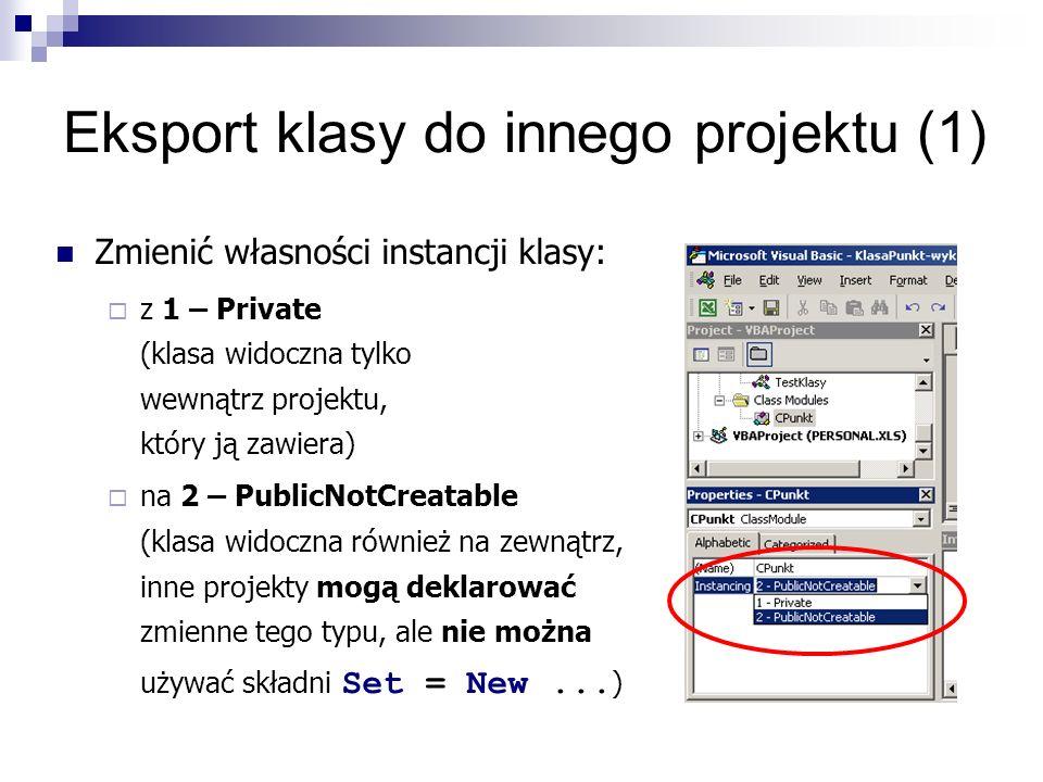 Eksport klasy do innego projektu (1) Zmienić własności instancji klasy:  z 1 – Private (klasa widoczna tylko wewnątrz projektu, który ją zawiera)  na 2 – PublicNotCreatable (klasa widoczna również na zewnątrz, inne projekty mogą deklarować zmienne tego typu, ale nie można używać składni Set = New...