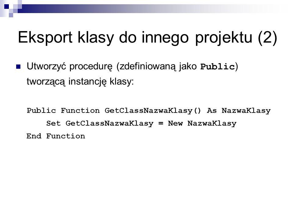 Eksport klasy do innego projektu (2) Utworzyć procedurę (zdefiniowaną jako Public ) tworzącą instancję klasy: Public Function GetClassNazwaKlasy() As NazwaKlasy Set GetClassNazwaKlasy = New NazwaKlasy End Function