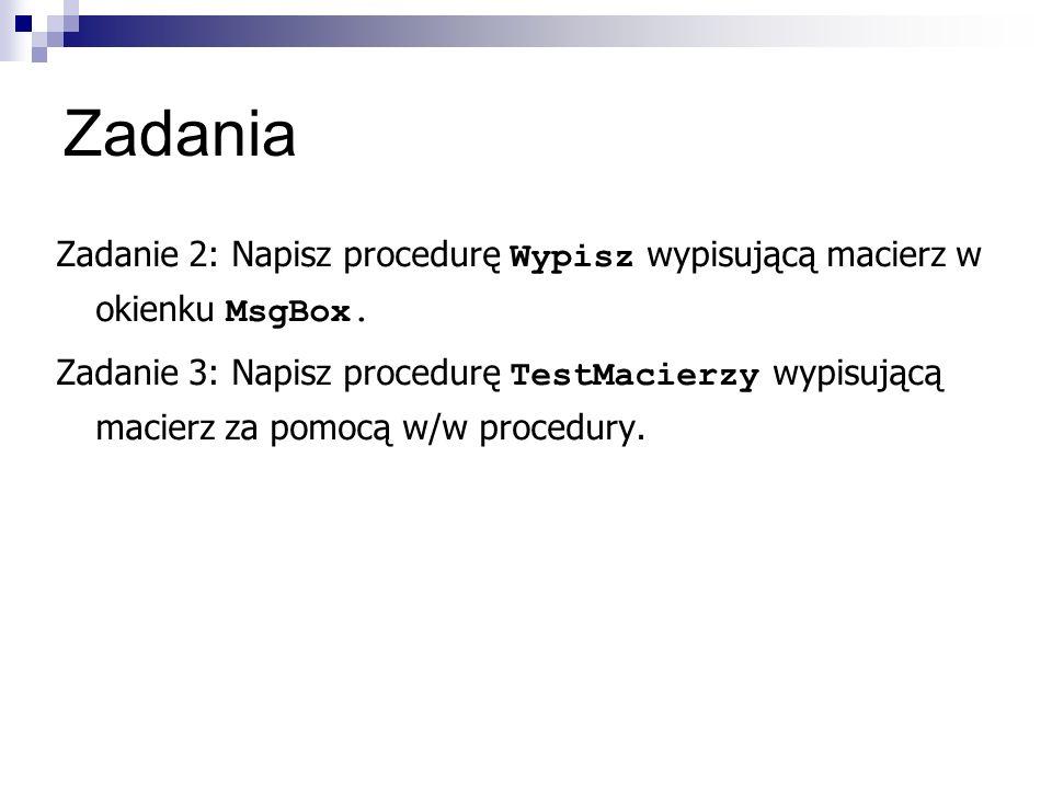 Zadania Zadanie 2: Napisz procedurę Wypisz wypisującą macierz w okienku MsgBox.