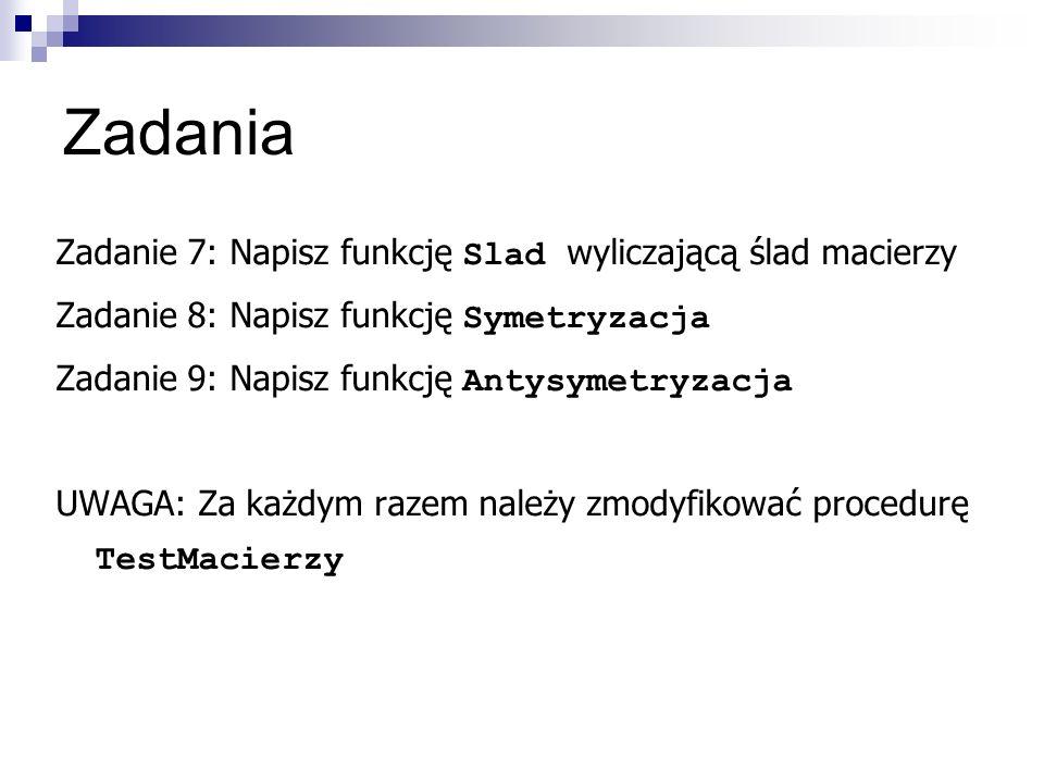 Zadania Zadanie 7: Napisz funkcję Slad wyliczającą ślad macierzy Zadanie 8: Napisz funkcję Symetryzacja Zadanie 9: Napisz funkcję Antysymetryzacja UWAGA: Za każdym razem należy zmodyfikować procedurę TestMacierzy