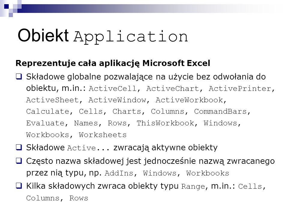 Obiekt Application Reprezentuje cała aplikację Microsoft Excel  Składowe globalne pozwalające na użycie bez odwołania do obiektu, m.in.: ActiveCell, ActiveChart, ActivePrinter, ActiveSheet, ActiveWindow, ActiveWorkbook, Calculate, Cells, Charts, Columns, CommandBars, Evaluate, Names, Rows, ThisWorkbook, Windows, Workbooks, Worksheets  Składowe Active...