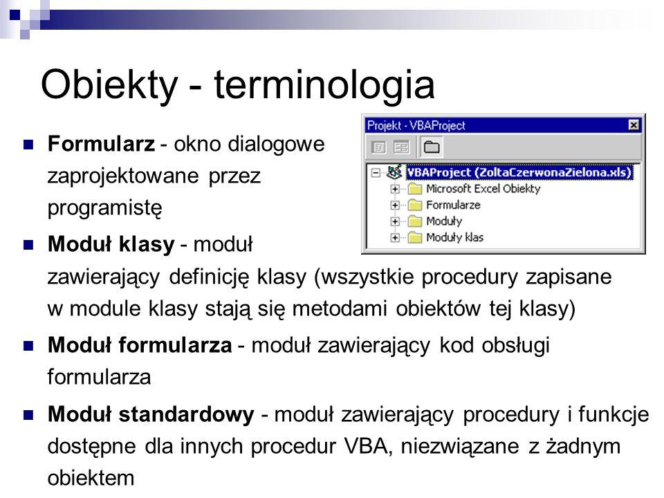 Obiekty - terminologia Formularz - okno dialogowe zaprojektowane przez programistę Moduł klasy - moduł zawierający definicję klasy (wszystkie procedury zapisane w module klasy stają się metodami obiektów tej klasy) Moduł formularza - moduł zawierający kod obsługi formularza Moduł standardowy - moduł zawierający procedury i funkcje dostępne dla innych procedur VBA, niezwiązane z żadnym obiektem