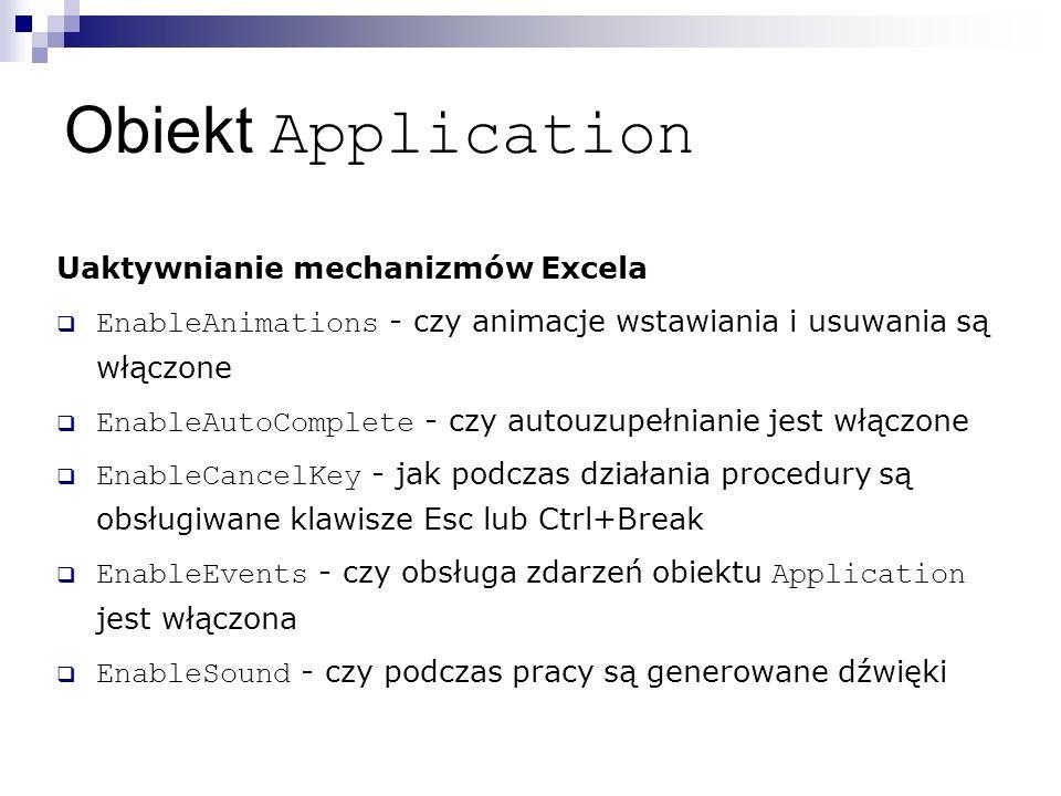 Obiekt Application Uaktywnianie mechanizmów Excela  EnableAnimations - czy animacje wstawiania i usuwania są włączone  EnableAutoComplete - czy autouzupełnianie jest włączone  EnableCancelKey - jak podczas działania procedury są obsługiwane klawisze Esc lub Ctrl+Break  EnableEvents - czy obsługa zdarzeń obiektu Application jest włączona  EnableSound - czy podczas pracy są generowane dźwięki