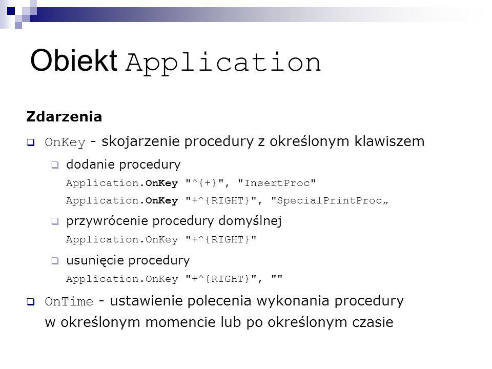 """Obiekt Application Zdarzenia  OnKey - skojarzenie procedury z określonym klawiszem  dodanie procedury Application.OnKey ^{+} , InsertProc Application.OnKey +^{RIGHT} , SpecialPrintProc""""  przywrócenie procedury domyślnej Application.OnKey +^{RIGHT}  usunięcie procedury Application.OnKey +^{RIGHT} ,  OnTime - ustawienie polecenia wykonania procedury w określonym momencie lub po określonym czasie"""
