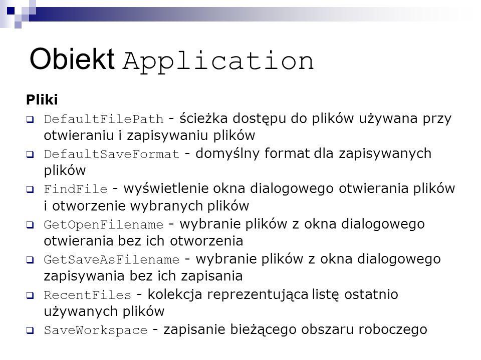 Obiekt Application Pliki  DefaultFilePath - ścieżka dostępu do plików używana przy otwieraniu i zapisywaniu plików  DefaultSaveFormat - domyślny format dla zapisywanych plików  FindFile - wyświetlenie okna dialogowego otwierania plików i otworzenie wybranych plików  GetOpenFilename - wybranie plików z okna dialogowego otwierania bez ich otworzenia  GetSaveAsFilename - wybranie plików z okna dialogowego zapisywania bez ich zapisania  RecentFiles - kolekcja reprezentująca listę ostatnio używanych plików  SaveWorkspace - zapisanie bieżącego obszaru roboczego