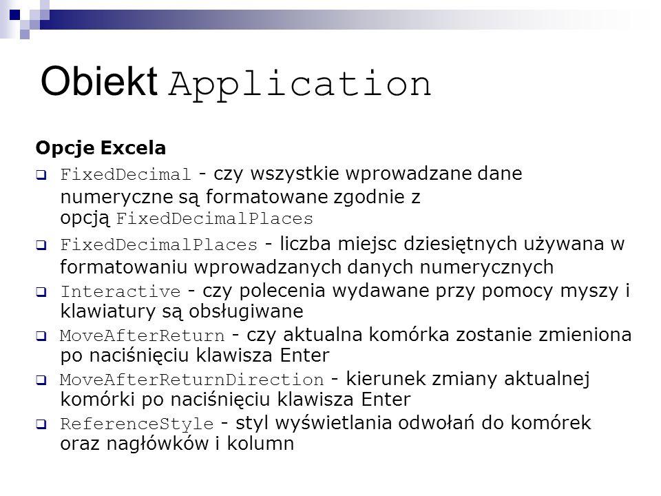 Obiekt Application Opcje Excela  FixedDecimal - czy wszystkie wprowadzane dane numeryczne są formatowane zgodnie z opcją FixedDecimalPlaces  FixedDecimalPlaces - liczba miejsc dziesiętnych używana w formatowaniu wprowadzanych danych numerycznych  Interactive - czy polecenia wydawane przy pomocy myszy i klawiatury są obsługiwane  MoveAfterReturn - czy aktualna komórka zostanie zmieniona po naciśnięciu klawisza Enter  MoveAfterReturnDirection - kierunek zmiany aktualnej komórki po naciśnięciu klawisza Enter  ReferenceStyle - styl wyświetlania odwołań do komórek oraz nagłówków i kolumn
