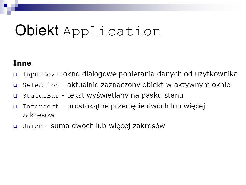 Obiekt Application Inne  InputBox - okno dialogowe pobierania danych od użytkownika  Selection - aktualnie zaznaczony obiekt w aktywnym oknie  StatusBar - tekst wyświetlany na pasku stanu  Intersect - prostokątne przecięcie dwóch lub więcej zakresów  Union - suma dwóch lub więcej zakresów