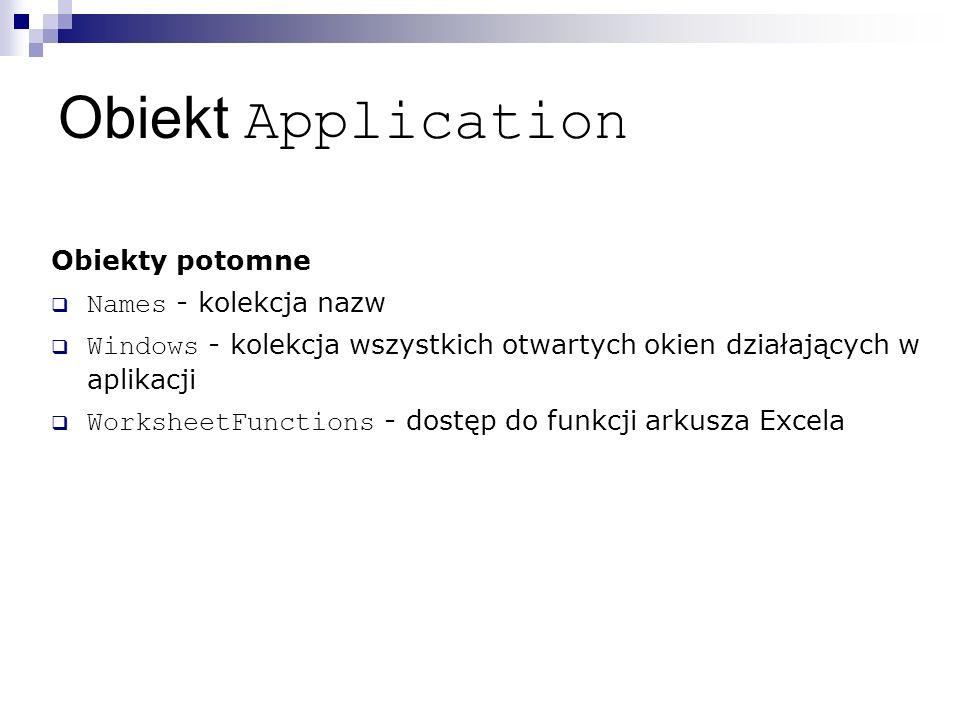 Obiekt Application Obiekty potomne  Names - kolekcja nazw  Windows - kolekcja wszystkich otwartych okien działających w aplikacji  WorksheetFunctions - dostęp do funkcji arkusza Excela