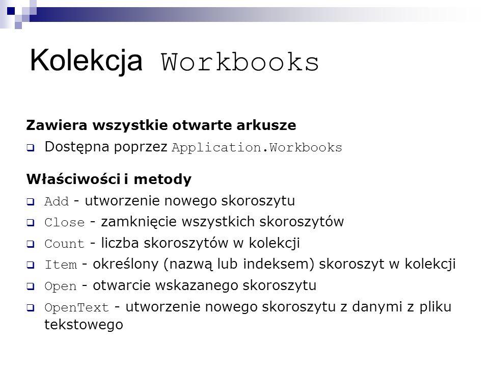 Kolekcja Workbooks Zawiera wszystkie otwarte arkusze  Dostępna poprzez Application.Workbooks Właściwości i metody  Add - utworzenie nowego skoroszytu  Close - zamknięcie wszystkich skoroszytów  Count - liczba skoroszytów w kolekcji  Item - określony (nazwą lub indeksem) skoroszyt w kolekcji  Open - otwarcie wskazanego skoroszytu  OpenText - utworzenie nowego skoroszytu z danymi z pliku tekstowego