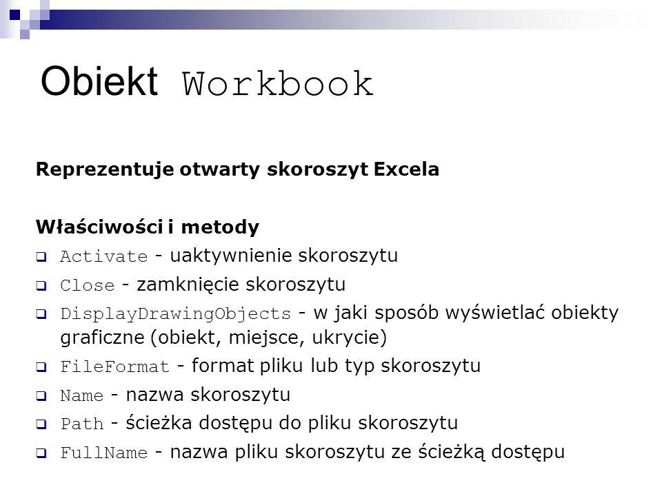 Obiekt Workbook Reprezentuje otwarty skoroszyt Excela Właściwości i metody  Activate - uaktywnienie skoroszytu  Close - zamknięcie skoroszytu  DisplayDrawingObjects - w jaki sposób wyświetlać obiekty graficzne (obiekt, miejsce, ukrycie)  FileFormat - format pliku lub typ skoroszytu  Name - nazwa skoroszytu  Path - ścieżka dostępu do pliku skoroszytu  FullName - nazwa pliku skoroszytu ze ścieżką dostępu
