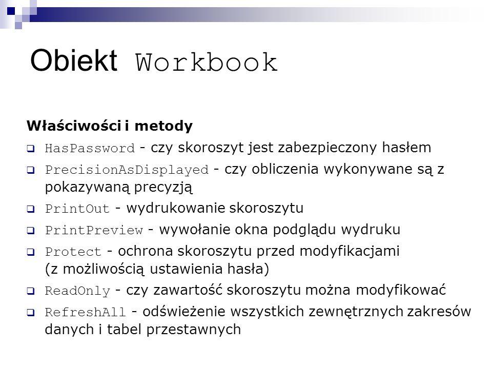 Obiekt Workbook Właściwości i metody  HasPassword - czy skoroszyt jest zabezpieczony hasłem  PrecisionAsDisplayed - czy obliczenia wykonywane są z pokazywaną precyzją  PrintOut - wydrukowanie skoroszytu  PrintPreview - wywołanie okna podglądu wydruku  Protect - ochrona skoroszytu przed modyfikacjami (z możliwością ustawienia hasła)  ReadOnly - czy zawartość skoroszytu można modyfikować  RefreshAll - odświeżenie wszystkich zewnętrznych zakresów danych i tabel przestawnych