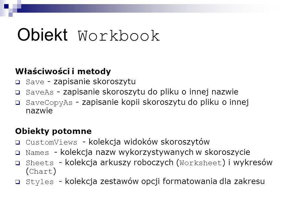 Obiekt Workbook Właściwości i metody  Save - zapisanie skoroszytu  SaveAs - zapisanie skoroszytu do pliku o innej nazwie  SaveCopyAs - zapisanie kopii skoroszytu do pliku o innej nazwie Obiekty potomne  CustomViews - kolekcja widoków skoroszytów  Names - kolekcja nazw wykorzystywanych w skoroszycie  Sheets - kolekcja arkuszy roboczych ( Worksheet ) i wykresów ( Chart )  Styles - kolekcja zestawów opcji formatowania dla zakresu
