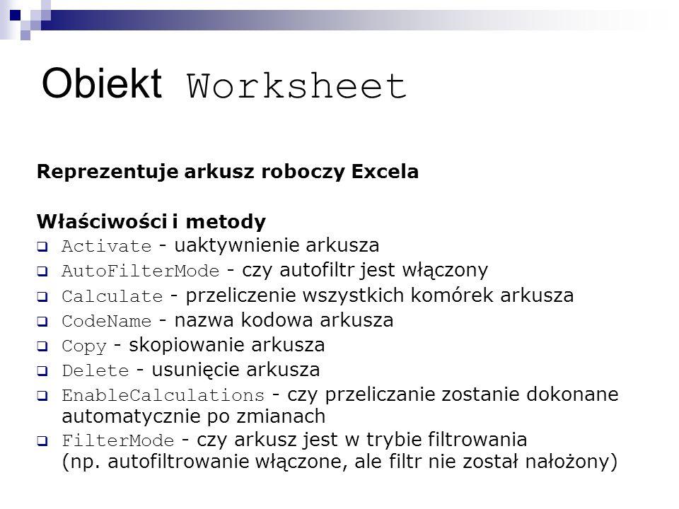 Obiekt Worksheet Reprezentuje arkusz roboczy Excela Właściwości i metody  Activate - uaktywnienie arkusza  AutoFilterMode - czy autofiltr jest włączony  Calculate - przeliczenie wszystkich komórek arkusza  CodeName - nazwa kodowa arkusza  Copy - skopiowanie arkusza  Delete - usunięcie arkusza  EnableCalculations - czy przeliczanie zostanie dokonane automatycznie po zmianach  FilterMode - czy arkusz jest w trybie filtrowania (np.