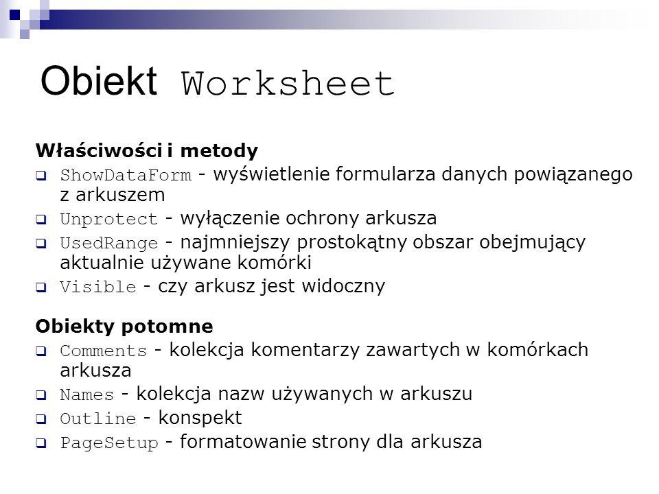 Obiekt Worksheet Właściwości i metody  ShowDataForm - wyświetlenie formularza danych powiązanego z arkuszem  Unprotect - wyłączenie ochrony arkusza  UsedRange - najmniejszy prostokątny obszar obejmujący aktualnie używane komórki  Visible - czy arkusz jest widoczny Obiekty potomne  Comments - kolekcja komentarzy zawartych w komórkach arkusza  Names - kolekcja nazw używanych w arkuszu  Outline - konspekt  PageSetup - formatowanie strony dla arkusza
