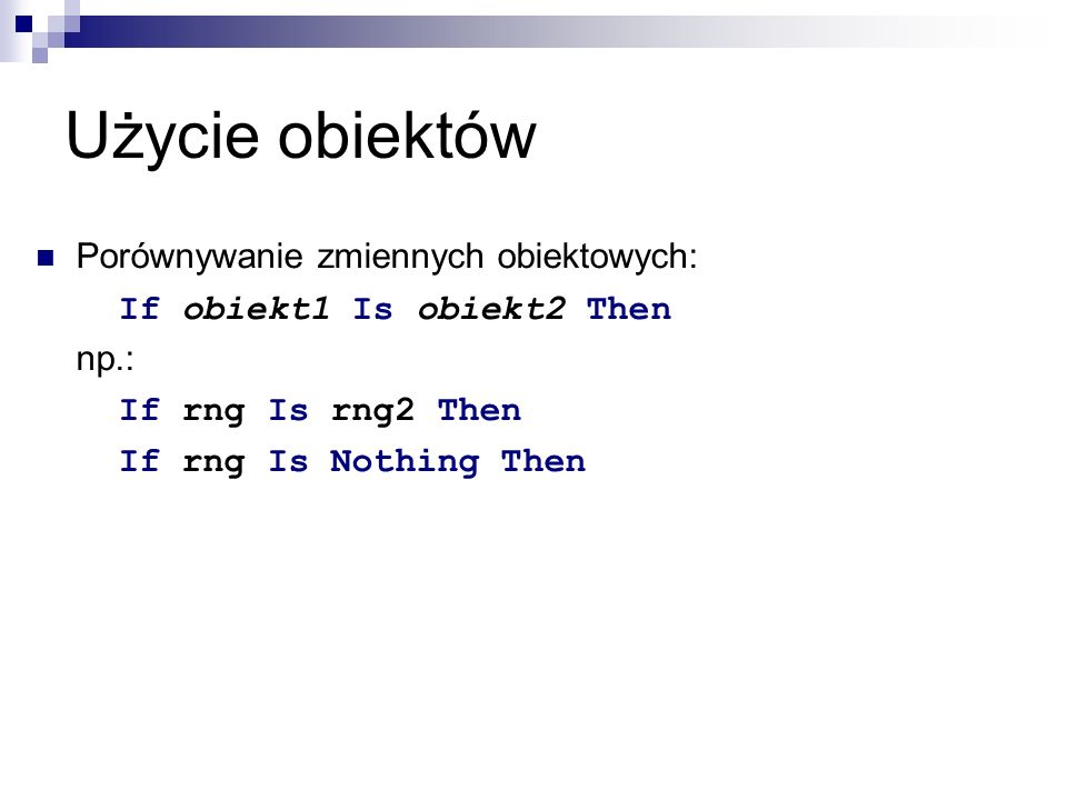 Użycie obiektów Porównywanie zmiennych obiektowych: If obiekt1 Is obiekt2 Then np.: If rng Is rng2 Then If rng Is Nothing Then