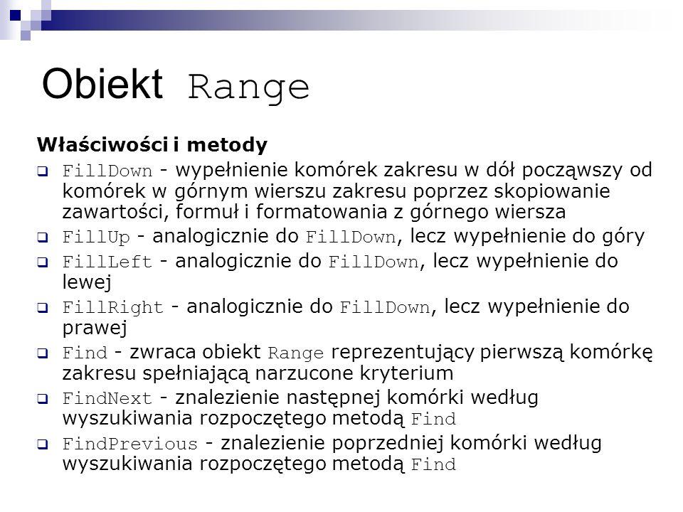 Obiekt Range Właściwości i metody  FillDown - wypełnienie komórek zakresu w dół począwszy od komórek w górnym wierszu zakresu poprzez skopiowanie zawartości, formuł i formatowania z górnego wiersza  FillUp - analogicznie do FillDown, lecz wypełnienie do góry  FillLeft - analogicznie do FillDown, lecz wypełnienie do lewej  FillRight - analogicznie do FillDown, lecz wypełnienie do prawej  Find - zwraca obiekt Range reprezentujący pierwszą komórkę zakresu spełniającą narzucone kryterium  FindNext - znalezienie następnej komórki według wyszukiwania rozpoczętego metodą Find  FindPrevious - znalezienie poprzedniej komórki według wyszukiwania rozpoczętego metodą Find
