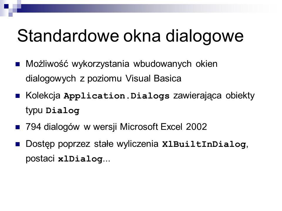 Standardowe okna dialogowe Możliwość wykorzystania wbudowanych okien dialogowych z poziomu Visual Basica Kolekcja Application.Dialogs zawierająca obiekty typu Dialog 794 dialogów w wersji Microsoft Excel 2002 Dostęp poprzez stałe wyliczenia XlBuiltInDialog, postaci xlDialog...