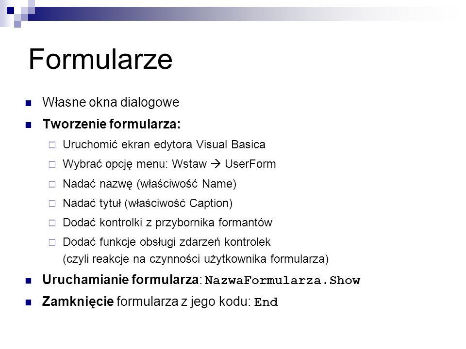 Formularze Własne okna dialogowe Tworzenie formularza:  Uruchomić ekran edytora Visual Basica  Wybrać opcję menu: Wstaw  UserForm  Nadać nazwę (właściwość Name)  Nadać tytuł (właściwość Caption)  Dodać kontrolki z przybornika formantów  Dodać funkcje obsługi zdarzeń kontrolek (czyli reakcje na czynności użytkownika formularza) Uruchamianie formularza: NazwaFormularza.Show Zamknięcie formularza z jego kodu: End