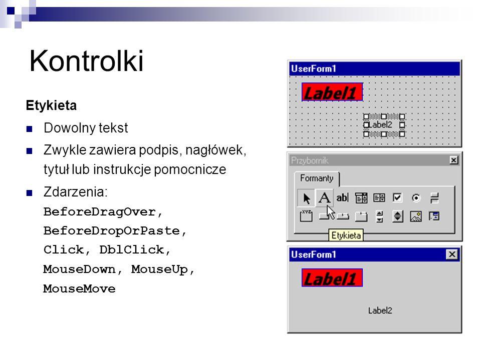 Kontrolki Etykieta Dowolny tekst Zwykle zawiera podpis, nagłówek, tytuł lub instrukcje pomocnicze Zdarzenia: BeforeDragOver, BeforeDropOrPaste, Click, DblClick, MouseDown, MouseUp, MouseMove