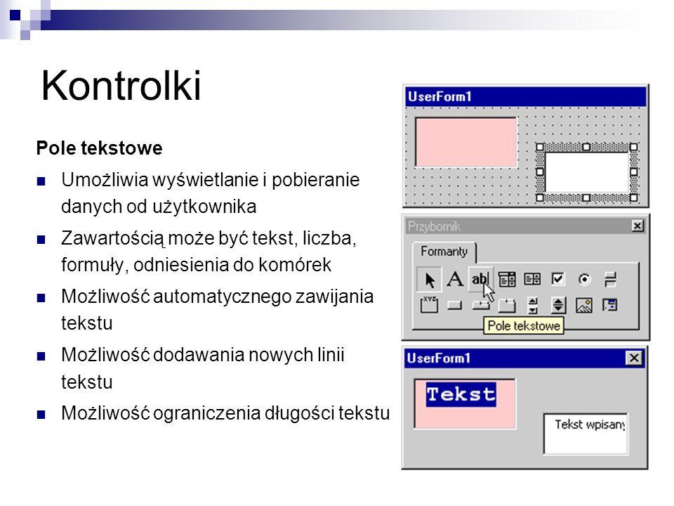 Kontrolki Pole tekstowe Umożliwia wyświetlanie i pobieranie danych od użytkownika Zawartością może być tekst, liczba, formuły, odniesienia do komórek Możliwość automatycznego zawijania tekstu Możliwość dodawania nowych linii tekstu Możliwość ograniczenia długości tekstu