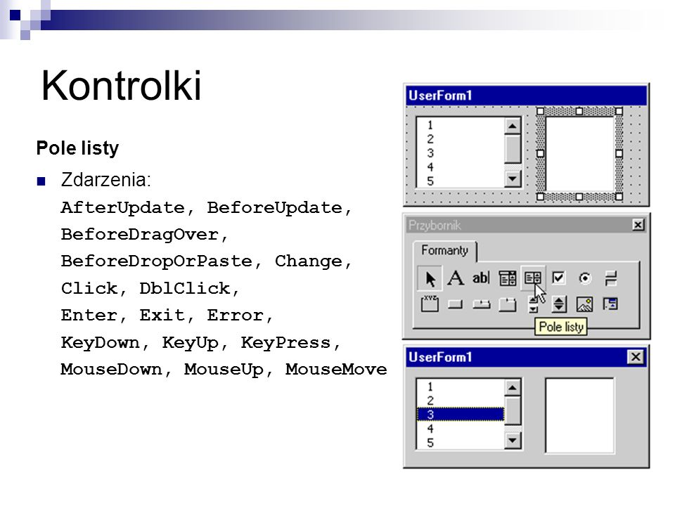 Kontrolki Pole listy Zdarzenia: AfterUpdate, BeforeUpdate, BeforeDragOver, BeforeDropOrPaste, Change, Click, DblClick, Enter, Exit, Error, KeyDown, KeyUp, KeyPress, MouseDown, MouseUp, MouseMove