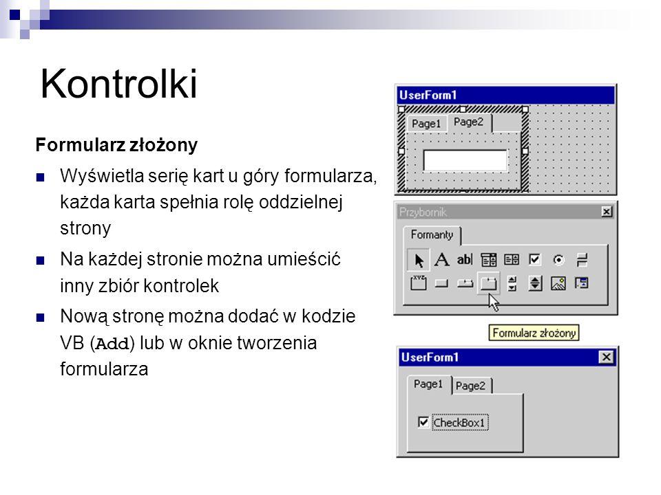 Kontrolki Formularz złożony Wyświetla serię kart u góry formularza, każda karta spełnia rolę oddzielnej strony Na każdej stronie można umieścić inny zbiór kontrolek Nową stronę można dodać w kodzie VB ( Add ) lub w oknie tworzenia formularza
