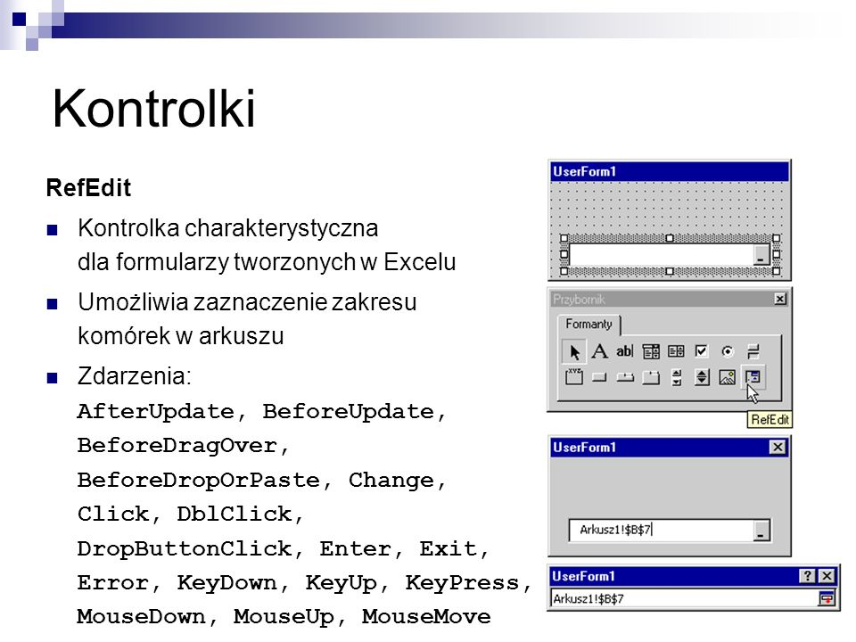 Kontrolki RefEdit Kontrolka charakterystyczna dla formularzy tworzonych w Excelu Umożliwia zaznaczenie zakresu komórek w arkuszu Zdarzenia: AfterUpdate, BeforeUpdate, BeforeDragOver, BeforeDropOrPaste, Change, Click, DblClick, DropButtonClick, Enter, Exit, Error, KeyDown, KeyUp, KeyPress, MouseDown, MouseUp, MouseMove