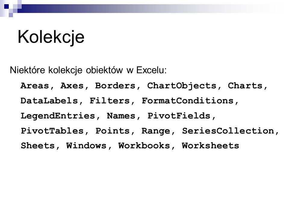 Użycie kolekcji Odwołanie do elementu przy użyciu indeksu lub nazwy Worksheets.Item(1).Select Worksheets(1).Select Worksheets( Arkusz2 ).Select Obliczanie liczby elementów Worksheets.Count Dodanie elementu Worksheets.Add Usunięcie elementu (zależne od kolekcji)