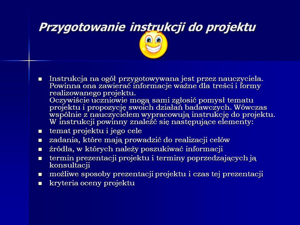 Przygotowanie instrukcji do projektu Instrukcja na ogół przygotowywana jest przez nauczyciela. Powinna ona zawierać informacje ważne dla treści i form