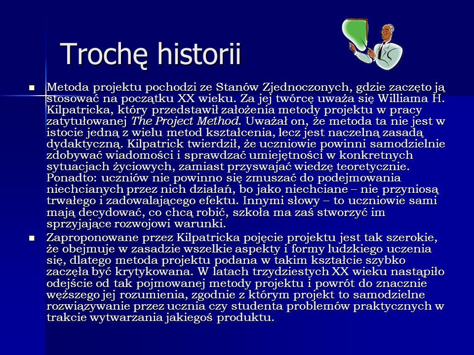 Trochę historii Metoda projektu pochodzi ze Stanów Zjednoczonych, gdzie zaczęto ją stosować na początku XX wieku. Za jej twórcę uważa się Williama H.