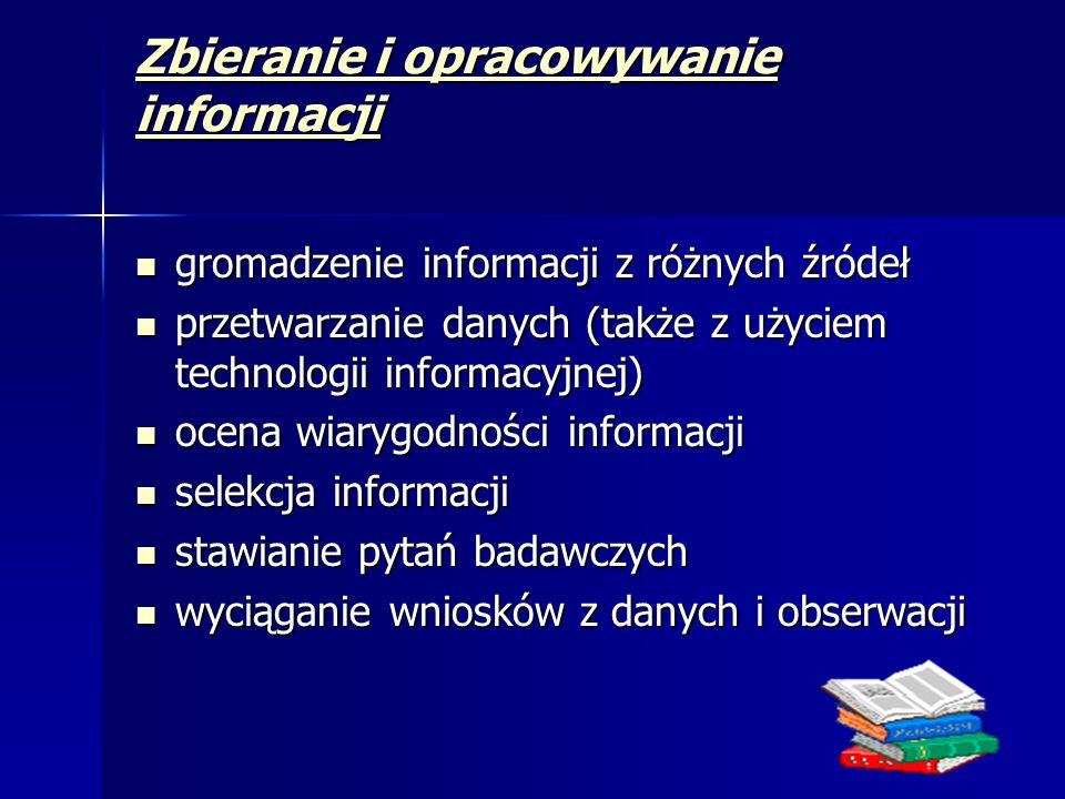 Zbieranie i opracowywanie informacji gromadzenie informacji z różnych źródeł gromadzenie informacji z różnych źródeł przetwarzanie danych (także z użyciem technologii informacyjnej) przetwarzanie danych (także z użyciem technologii informacyjnej) ocena wiarygodności informacji ocena wiarygodności informacji selekcja informacji selekcja informacji stawianie pytań badawczych stawianie pytań badawczych wyciąganie wniosków z danych i obserwacji wyciąganie wniosków z danych i obserwacji